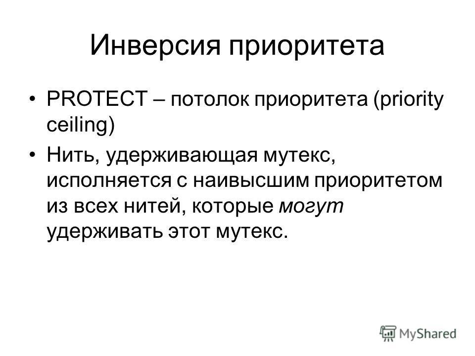 Инверсия приоритета PROTECT – потолок приоритета (priority ceiling) Нить, удерживающая мутекс, исполняется с наивысшим приоритетом из всех нитей, которые могут удерживать этот мутекс.