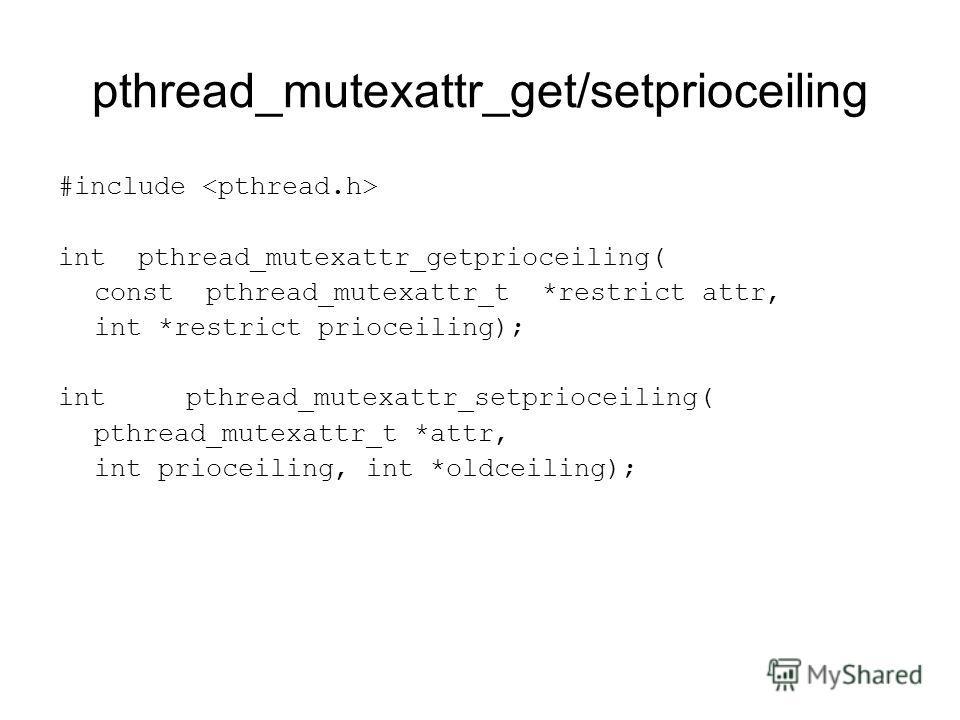 pthread_mutexattr_get/setprioceiling #include int pthread_mutexattr_getprioceiling( const pthread_mutexattr_t *restrict attr, int *restrict prioceiling); int pthread_mutexattr_setprioceiling( pthread_mutexattr_t *attr, int prioceiling, int *oldceilin