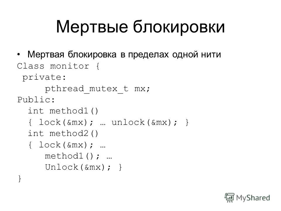 Мертвые блокировки Мертвая блокировка в пределах одной нити Class monitor { private: pthread_mutex_t mx; Public: int method1() { lock(&mx); … unlock(&mx); } int method2() { lock(&mx); … method1(); … Unlock(&mx); } }