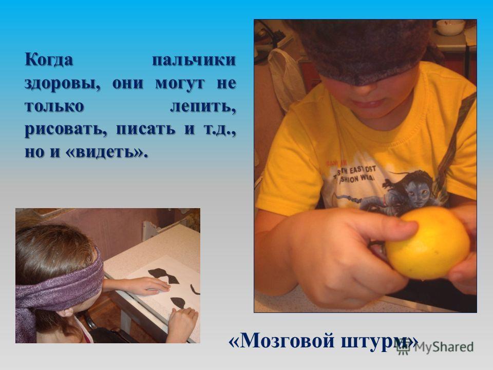 Когда пальчики здоровы, они могут не только лепить, рисовать, писать и т.д., но и «видеть». «Мозговой штурм» «Мозговой