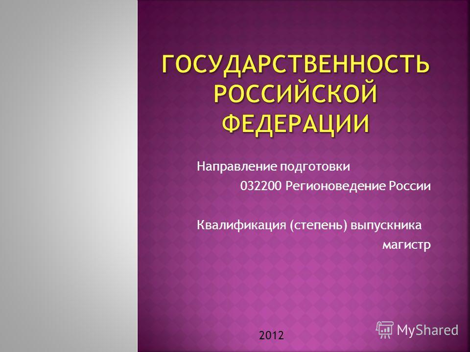 Направление подготовки 032200 Регионоведение России Квалификация (степень) выпускника магистр 2012