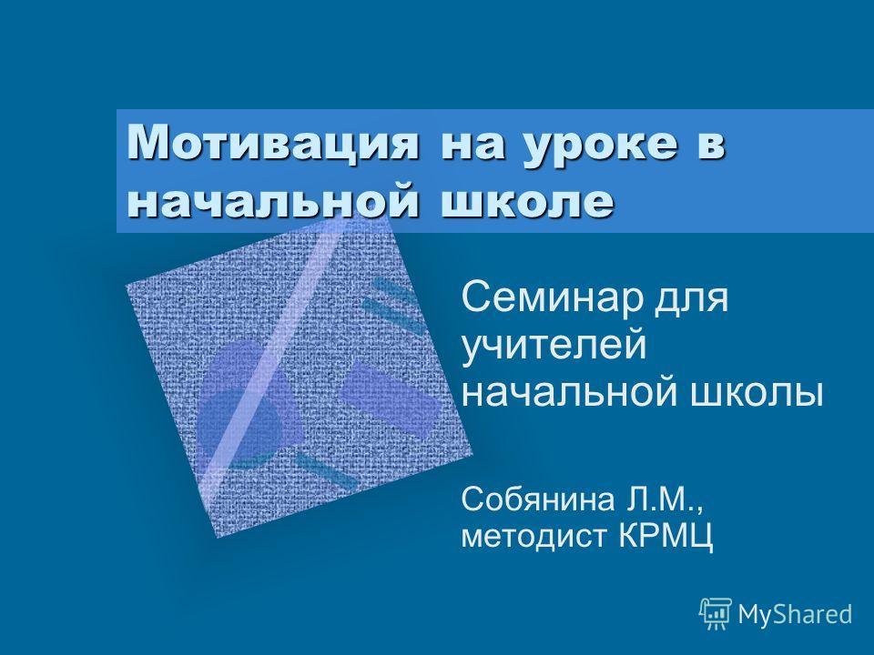 Мотивация на уроке в начальной школе Семинар для учителей начальной школы Собянина Л.М., методист КРМЦ