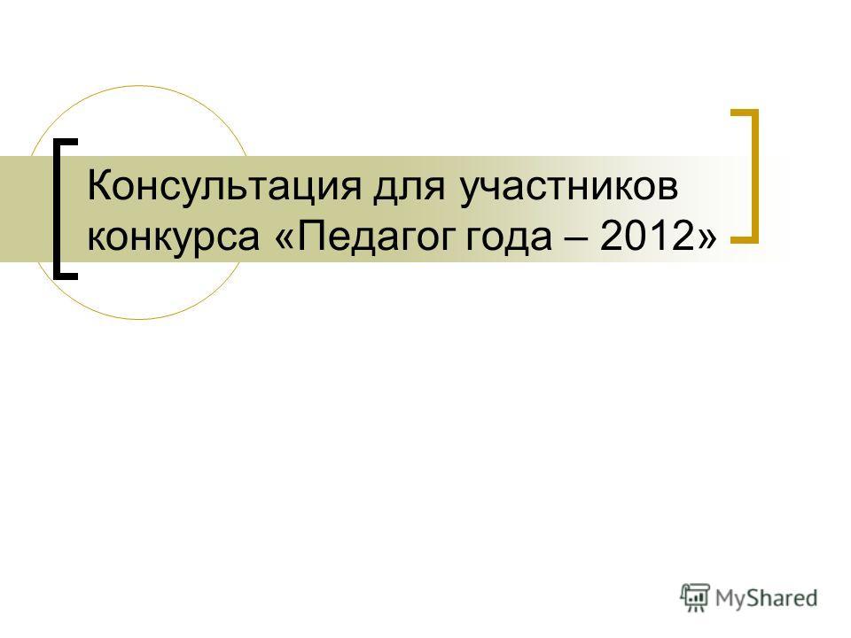 Консультация для участников конкурса «Педагог года – 2012»