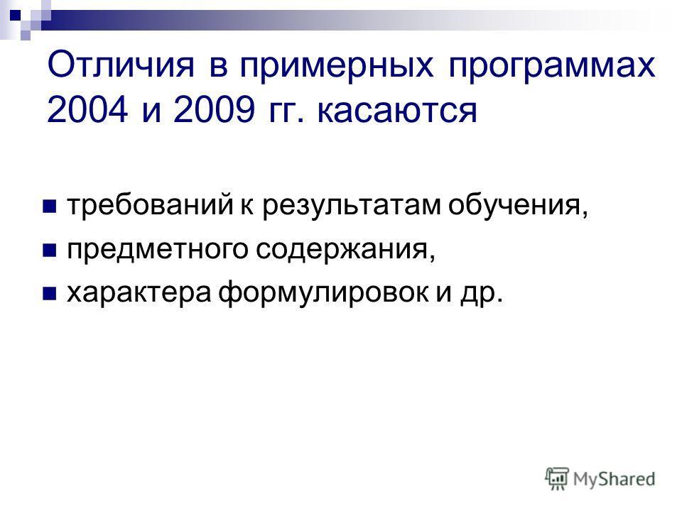 Отличия в примерных программах 2004 и 2009 гг. касаются требований к результатам обучения, предметного содержания, характера формулировок и др.