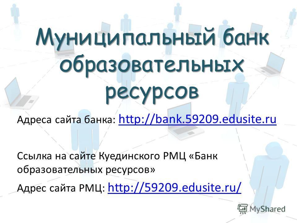 Адреса сайта банка: http://bank.59209.edusite.ru http://bank.59209.edusite.ru Ссылка на сайте Куединского РМЦ «Банк образовательных ресурсов» Адрес сайта РМЦ: http://59209.edusite.ru/ http://59209.edusite.ru/ Муниципальный банк образовательных ресурс