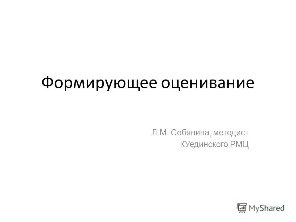 Формирующее оценивание Л.М. Собянина, методист КУединского РМЦ