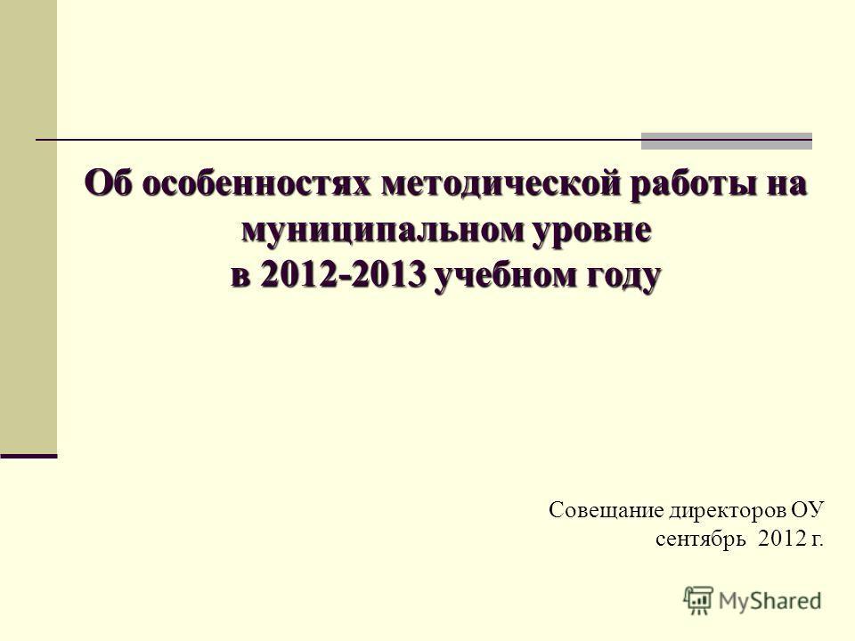 Об особенностях методической работы на муниципальном уровне в 2012-2013 учебном году Совещание директоров ОУ сентябрь 2012 г.