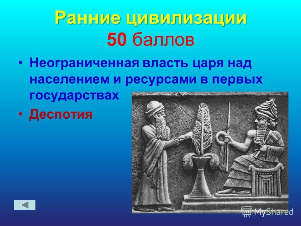 Ранние цивилизации Ранние цивилизации 50 баллов Неограниченная власть царя над населением и ресурсами в первых государствах Деспотия
