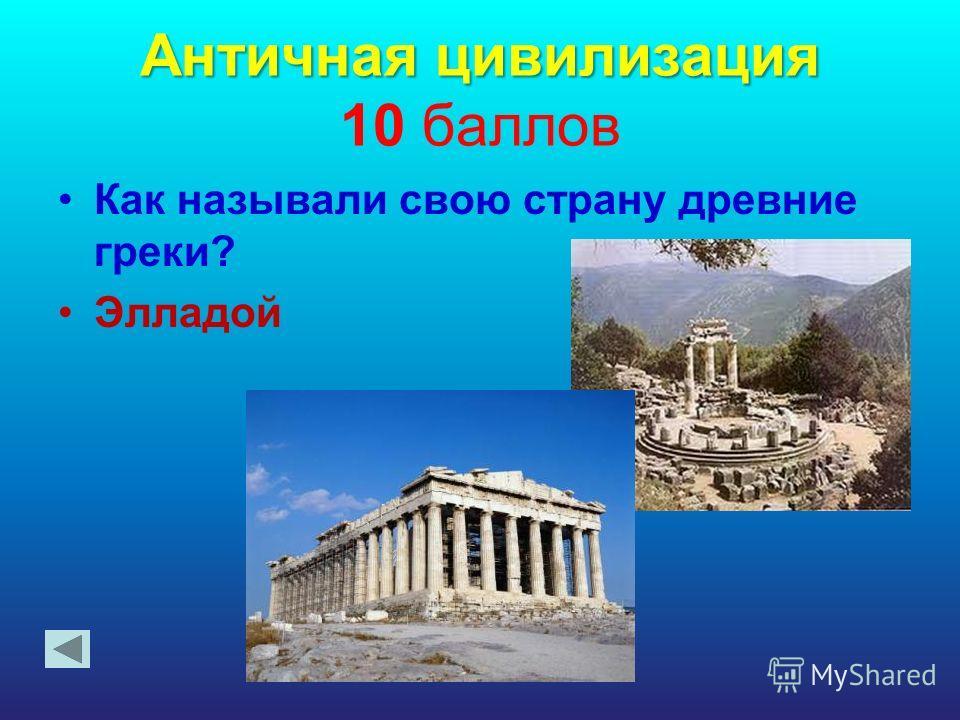 Античная цивилизация Античная цивилизация 10 баллов Как называли свою страну древние греки? Элладой