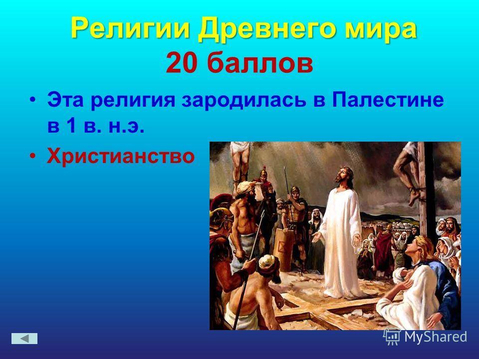 Религии Древнего мира Религии Древнего мира 20 баллов Эта религия зародилась в Палестине в 1 в. н.э. Христианство