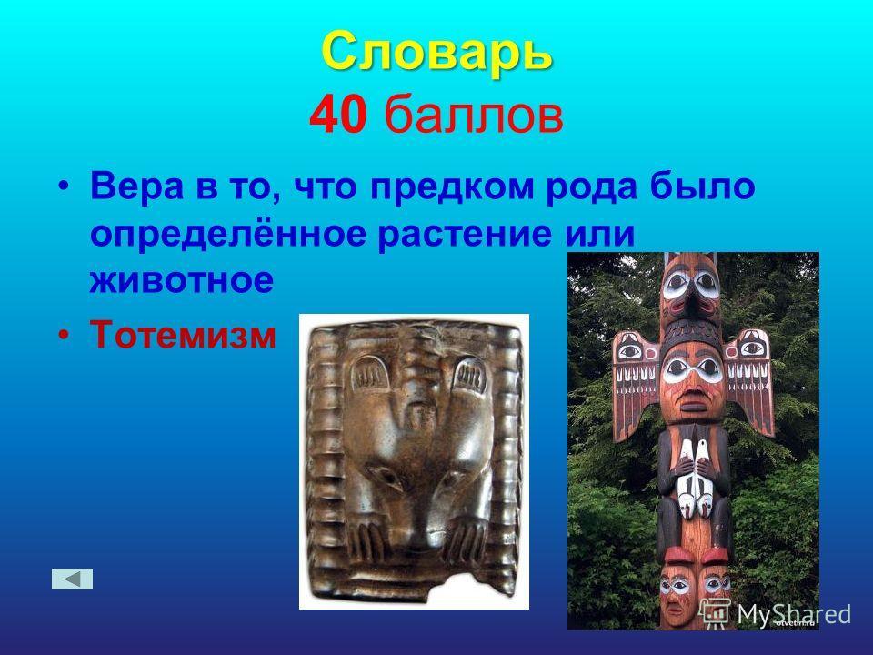Словарь Словарь 40 баллов Вера в то, что предком рода было определённое растение или животное Тотемизм