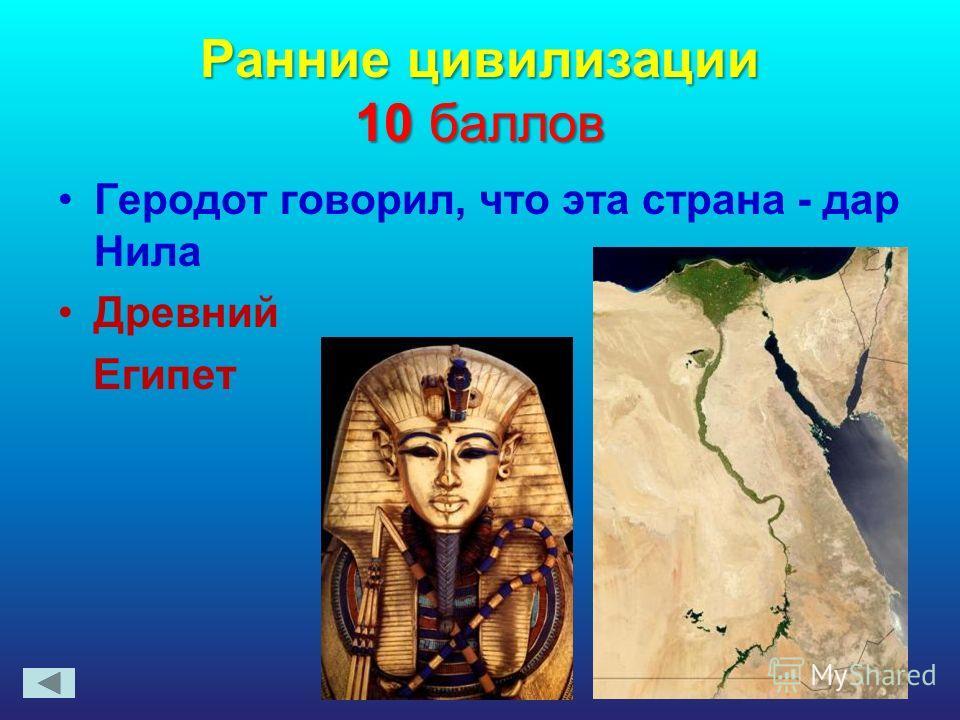Ранние цивилизации 10 баллов Геродот говорил, что эта страна - дар Нила Древний Египет