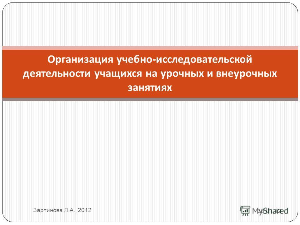 Организация учебно - исследовательской деятельности учащихся на урочных и внеурочных занятиях 30.01.12 Зартинова Л.А., 2012