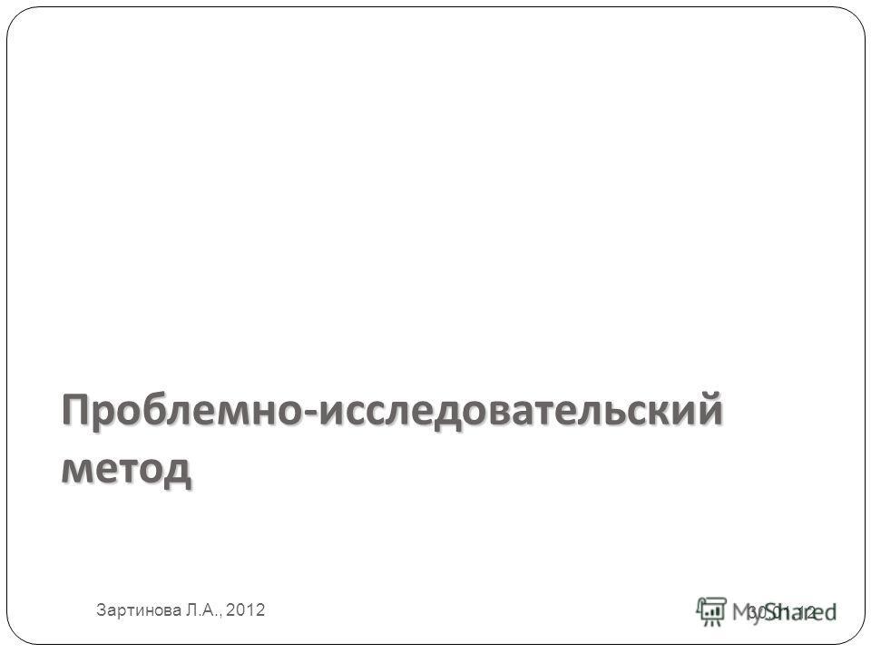 Проблемно - исследовательский метод 30.01.12 Зартинова Л.А., 2012