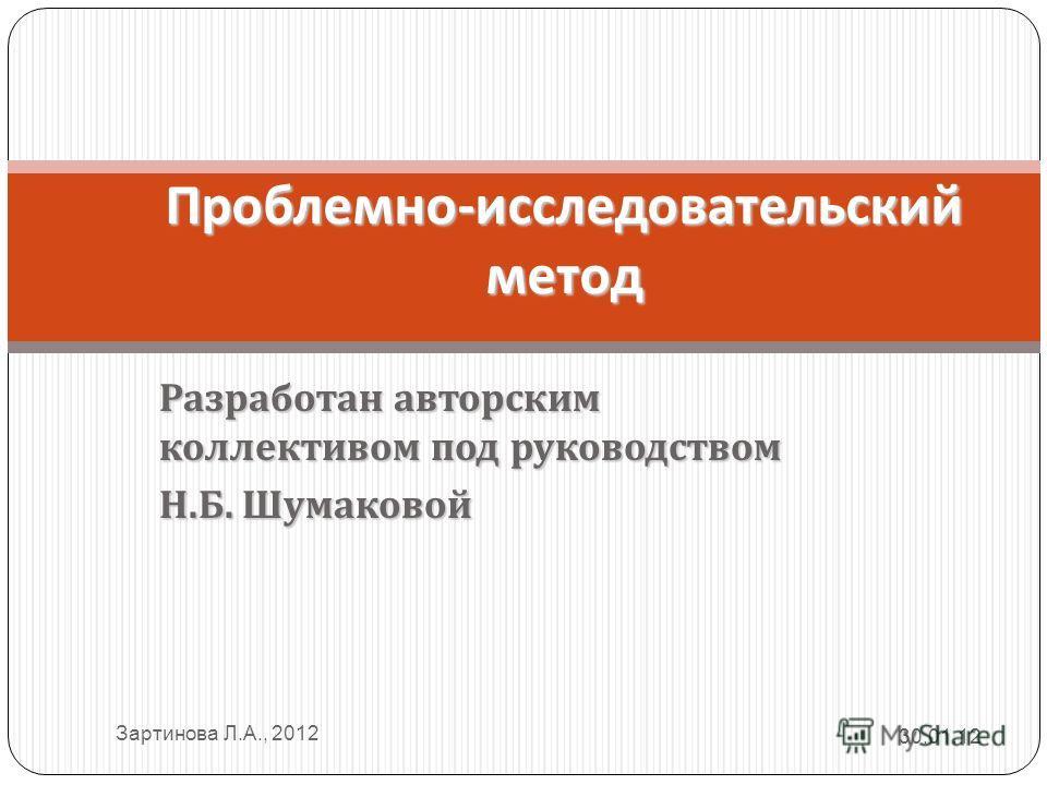 Разработан авторским коллективом под руководством Н. Б. Шумаковой Проблемно - исследовательский метод 30.01.12 Зартинова Л.А., 2012