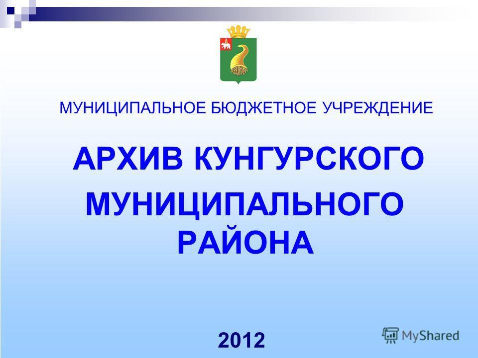 МУНИЦИПАЛЬНОЕ БЮДЖЕТНОЕ УЧРЕЖДЕНИЕ АРХИВ КУНГУРСКОГО МУНИЦИПАЛЬНОГО РАЙОНА 2012
