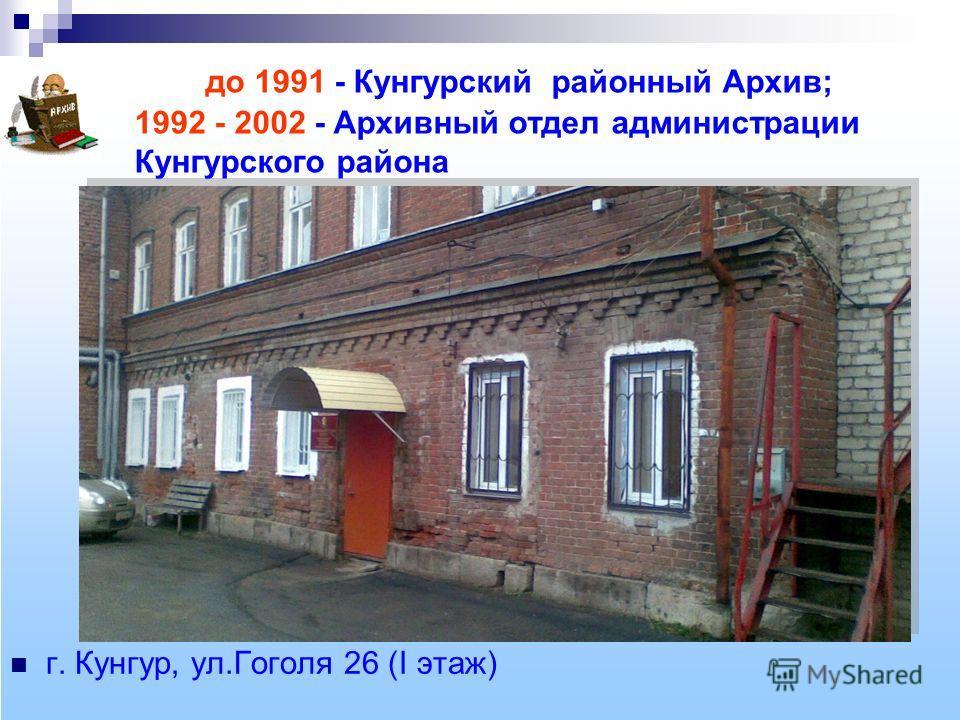 до 1991 - Кунгурский районный Архив; 1992 - 2002 - Архивный отдел администрации Кунгурского района г. Кунгур, ул.Гоголя 26 (I этаж)
