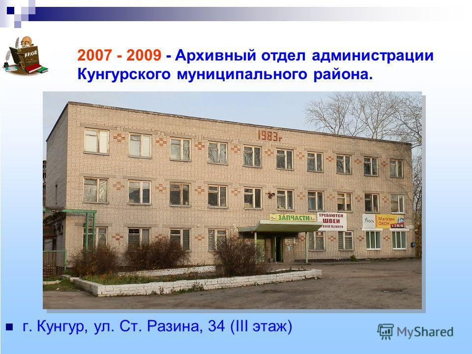 2007 - 2009 - Архивный отдел администрации Кунгурского муниципального района. г. Кунгур, ул. Ст. Разина, 34 (III этаж)