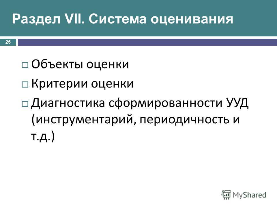 Объекты оценки Критерии оценки Диагностика сформированности УУД ( инструментарий, периодичность и т. д.) 25 Раздел VII. Система оценивания