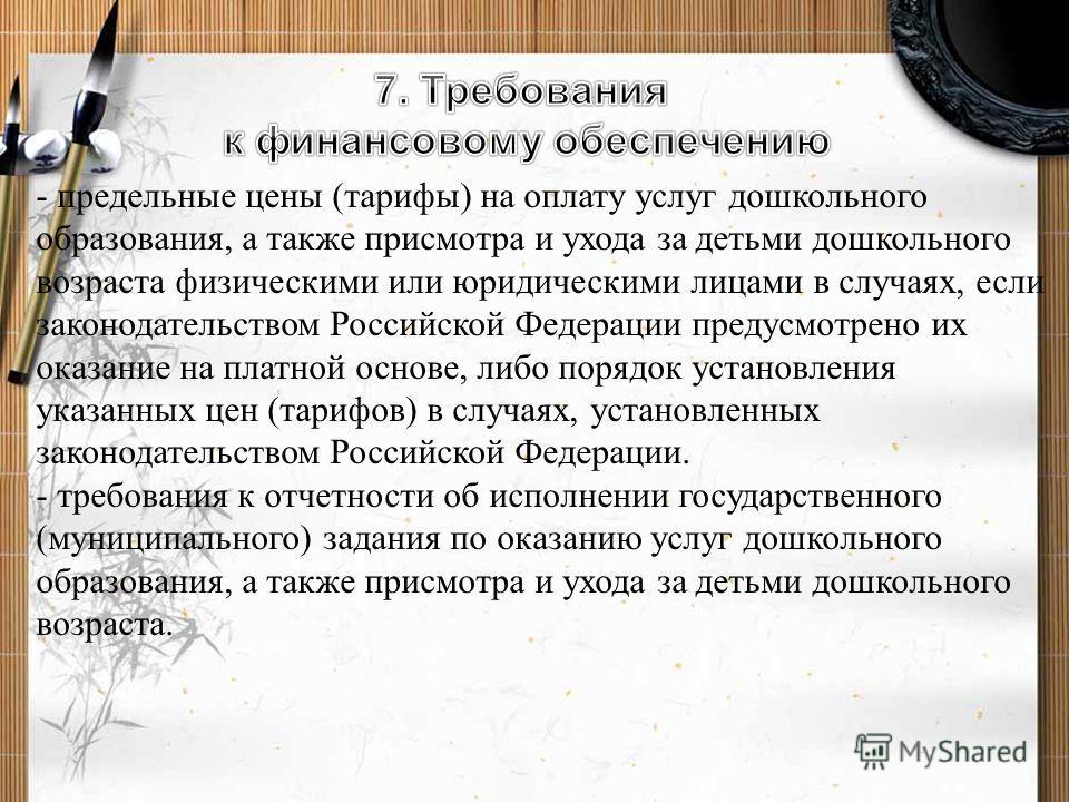 - предельные цены (тарифы) на оплату услуг дошкольного образования, а также присмотра и ухода за детьми дошкольного возраста физическими или юридическими лицами в случаях, если законодательством Российской Федерации предусмотрено их оказание на платн