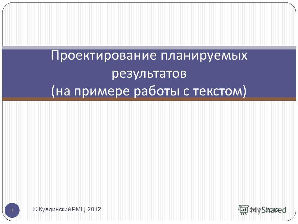 Проектирование планируемых результатов ( на примере работы с текстом ) 20.11.2012 1 © Куединский РМЦ, 2012