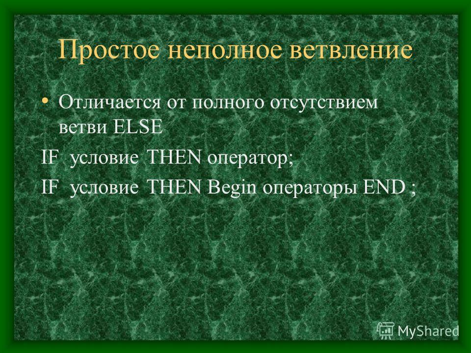 Простое неполное ветвление Отличается от полного отсутствием ветви ELSE IF условие THEN оператор; IF условие THEN Begin операторы END ;