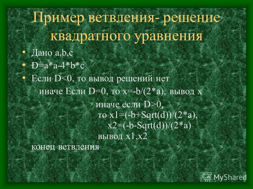 Пример ветвления- решение квадратного уравнения Дано a,b,c D=a*a-4*b*c Если D0, то х1=(-b+Sqrt(d))/(2*a), х2=(-b-Sqrt(d))/(2*a) вывод х1,х2 конец ветвления