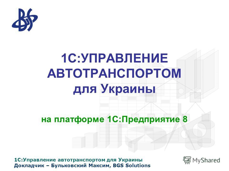 1С:Управление автотранспортом для Украины Докладчик – Бульковский Максим, BGS Solutions 1С:УПРАВЛЕНИЕ АВТОТРАНСПОРТОМ для Украины на платформе 1С:Предприятие 8