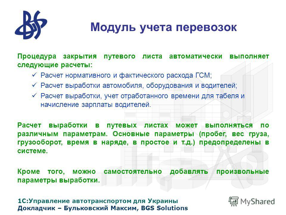 1С:Управление автотранспортом для Украины Докладчик – Бульковский Максим, BGS Solutions Модуль учета перевозок Процедура закрытия путевого листа автоматически выполняет следующие расчеты: Расчет нормативного и фактического расхода ГСМ; Расчет выработ