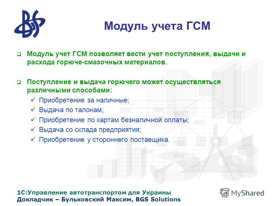 1С:Управление автотранспортом для Украины Докладчик – Бульковский Максим, BGS Solutions Модуль учета ГСМ Модуль учет ГСМ позволяет вести учет поступления, выдачи и расхода горюче-смазочных материалов. Поступление и выдача горючего может осуществлятьс