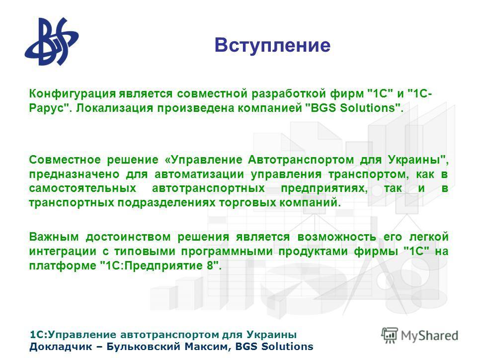 1С:Управление автотранспортом для Украины Докладчик – Бульковский Максим, BGS Solutions Вступление Конфигурация является совместной разработкой фирм
