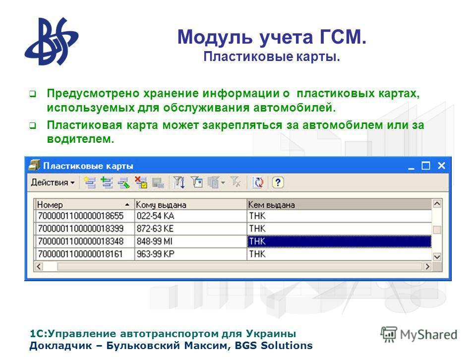1С:Управление автотранспортом для Украины Докладчик – Бульковский Максим, BGS Solutions Модуль учета ГСМ. Пластиковые карты. Предусмотрено хранение информации о пластиковых картах, используемых для обслуживания автомобилей. Пластиковая карта может за