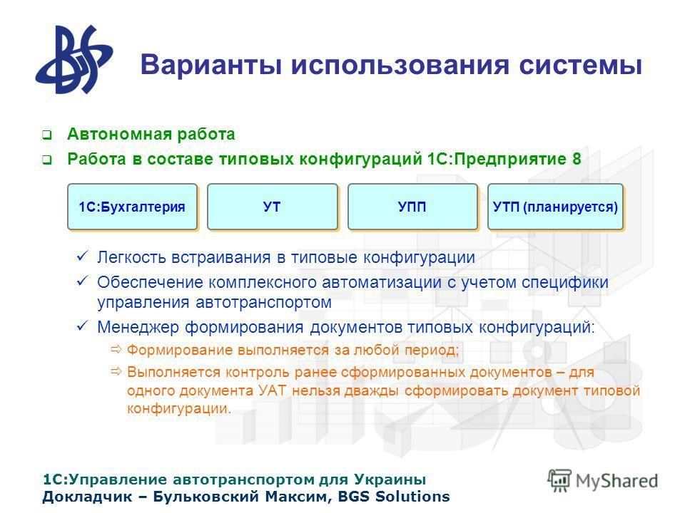 1С:Управление автотранспортом для Украины Докладчик – Бульковский Максим, BGS Solutions Варианты использования системы Автономная работа Работа в составе типовых конфигураций 1С:Предприятие 8 Легкость встраивания в типовые конфигурации Обеспечение ко