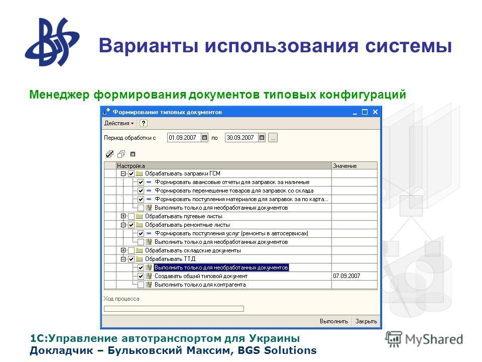 1С:Управление автотранспортом для Украины Докладчик – Бульковский Максим, BGS Solutions Варианты использования системы Менеджер формирования документов типовых конфигураций