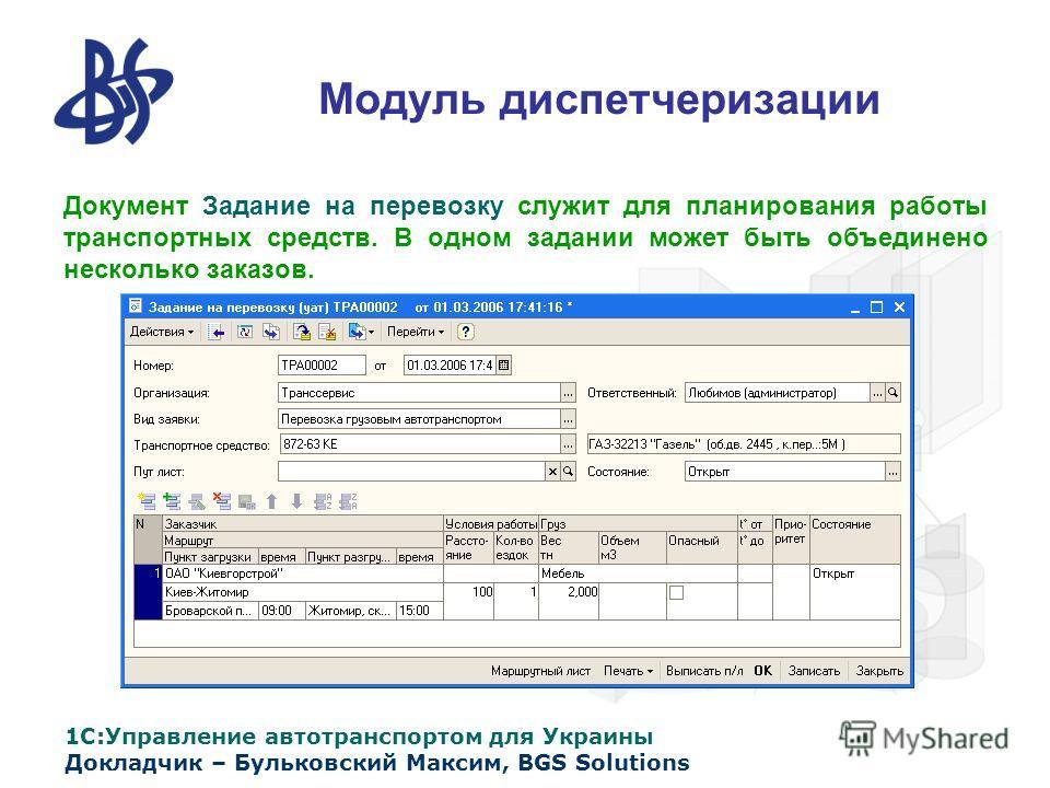 1С:Управление автотранспортом для Украины Докладчик – Бульковский Максим, BGS Solutions Модуль диспетчеризации Документ Задание на перевозку служит для планирования работы транспортных средств. В одном задании может быть объединено несколько заказов.