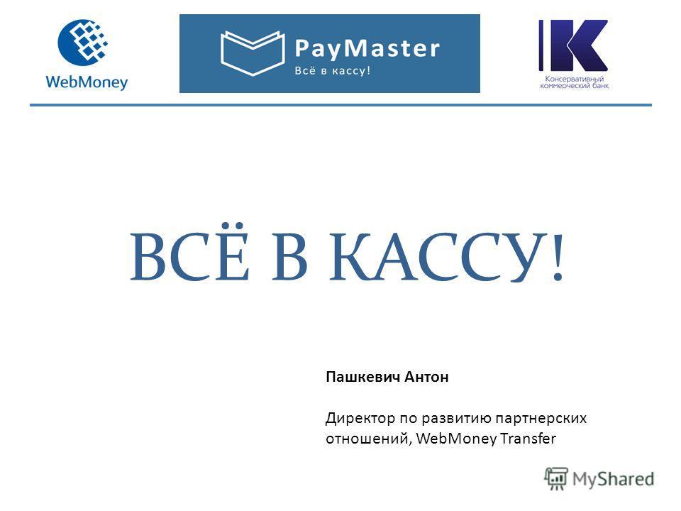 ВСЁ В КАССУ! Пашкевич Антон Директор по развитию партнерских отношений, WebMoney Transfer