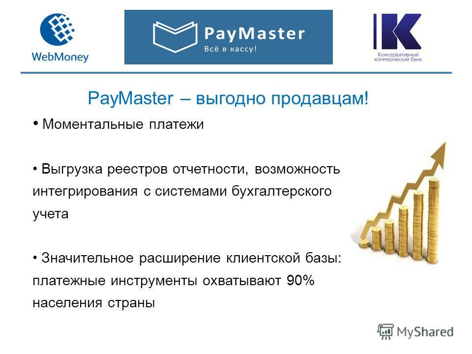 PayMaster – выгодно продавцам! Моментальные платежи Выгрузка реестров отчетности, возможность интегрирования с системами бухгалтерского учета Значительное расширение клиентской базы: платежные инструменты охватывают 90% населения страны
