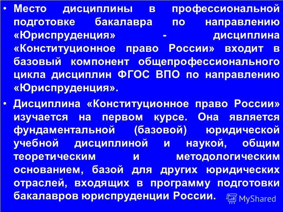 Место дисциплины в профессиональной подготовке бакалавра по направлению «Юриспруденция» - дисциплина «Конституционное право России» входит в базовый компонент общепрофессионального цикла дисциплин ФГОС ВПО по направлению «Юриспруденция». Дисциплина «