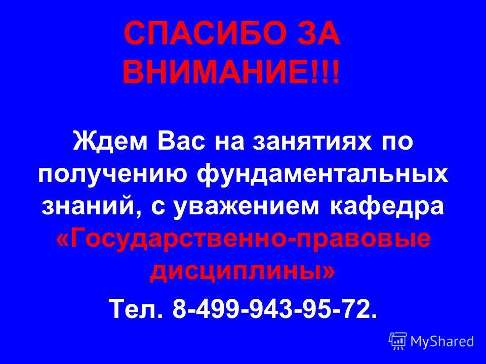 СПАСИБО ЗА ВНИМАНИЕ!!! Ждем Вас на занятиях по получению фундаментальных знаний, с уважением кафедра «Государственно-правовые дисциплины» Тел. 8-499-943-95-72.