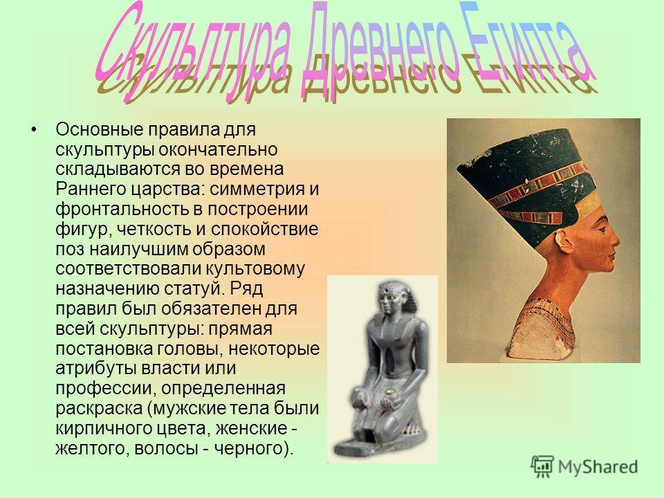 Основные правила для скульптуры окончательно складываются во времена Раннего царства: симметрия и фронтальность в построении фигур, четкость и спокойствие поз наилучшим образом соответствовали культовому назначению статуй. Ряд правил был обязателен д