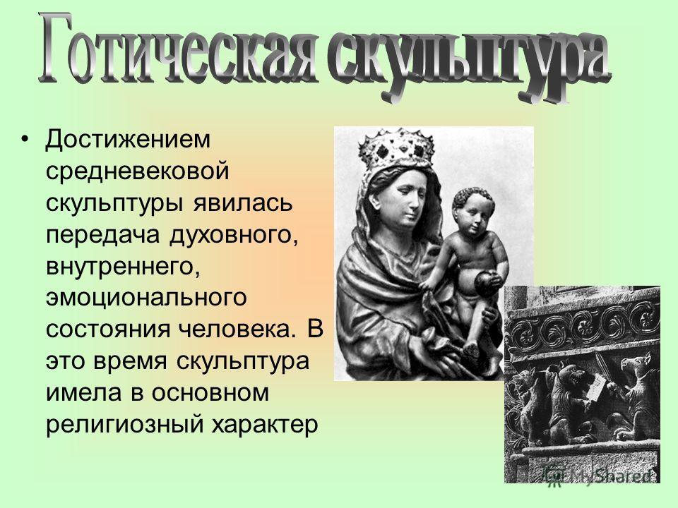Достижением средневековой скульптуры явилась передача духовного, внутреннего, эмоционального состояния человека. В это время скульптура имела в основном религиозный характер