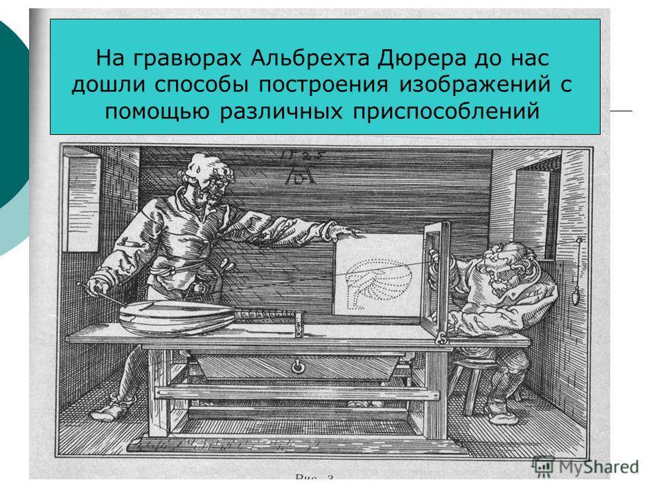 На гравюрах Альбрехта Дюрера до нас дошли способы построения изображений с помощью различных приспособлений