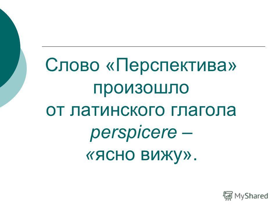 Слово «Перспектива» произошло от латинского глагола perspicere – «ясно вижу».