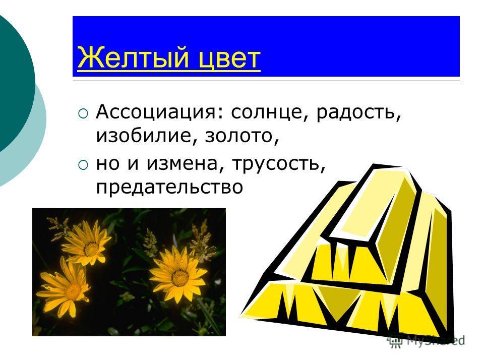 Желтый цвет Ассоциация: солнце, радость, изобилие, золото, но и измена, трусость, предательство
