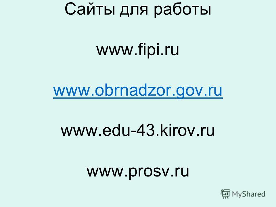 Сайты для работы www.fipi.ru www.obrnadzor.gov.ru www.edu-43.kirov.ru www.prosv.ru www.obrnadzor.gov.ru