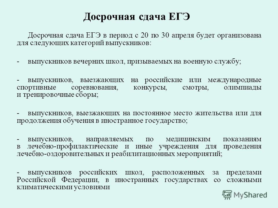 Досрочная сдача ЕГЭ Досрочная сдача ЕГЭ в период с 20 по 30 апреля будет организована для следующих категорий выпускников: -выпускников вечерних школ, призываемых на военную службу; -выпускников, выезжающих на российские или международные спортивные
