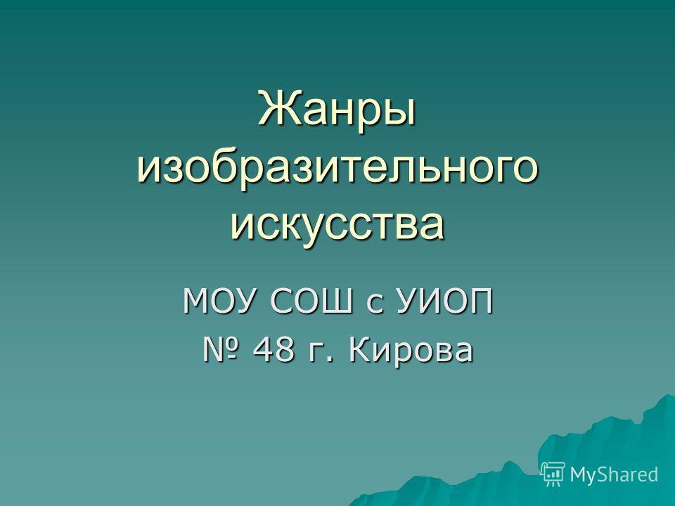 Жанры изобразительного искусства МОУ СОШ с УИОП 48 г. Кирова