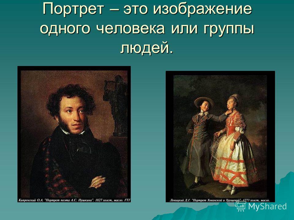 Портрет – это изображение одного человека или группы людей.