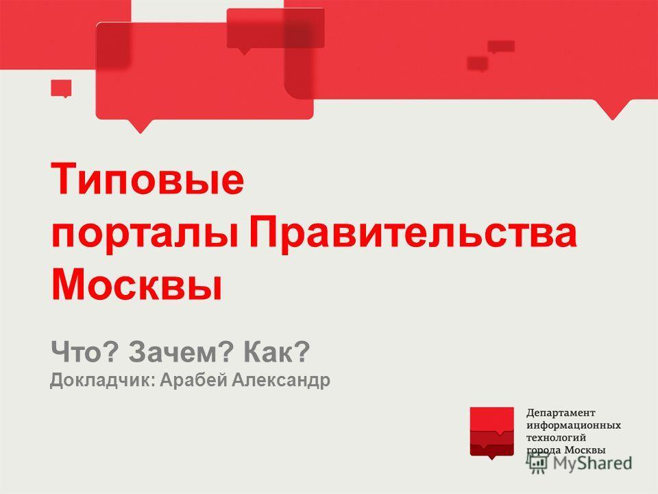 Типовые порталыПравительства Москвы Что? Зачем? Как? Докладчик: Арабей Александр