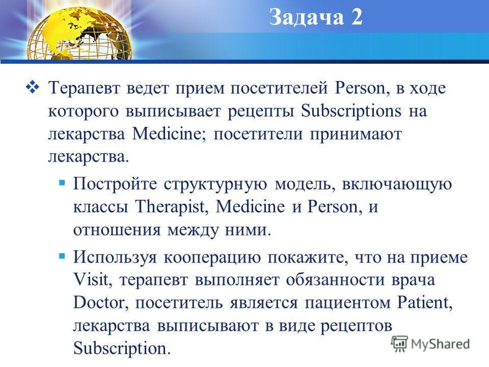 Задача 2 Терапевт ведет прием посетителей Person, в ходе которого выписывает рецепты Subscriptions на лекарства Medicine; посетители принимают лекарства. Постройте структурную модель, включающую классы Therapist, Medicine и Person, и отношения между